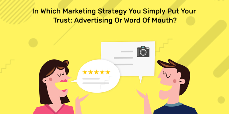 In Which Marketing Strategy You Simply Put Your Trust: Advertising Or Word Of Mouth?